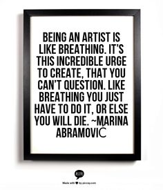 Being an artist is like breathing. It's this incredible urge to create, that you can't question. Like breathing you just have to do it, or else you will die. ~Marina Abramović