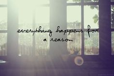 """Everything happens for a reason"""