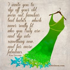 I invite you to slip off your old, worn out, familiar bad habits - which never really fit who you truly are - and slip into something new, and far more fabulous! - Karen Salmansohn