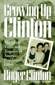 Growing Up Clinton: The Lives, Times and Tragedies of America's Presidential Family by Roger Clinton