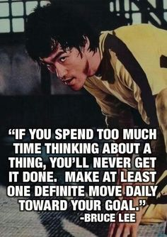 Bruce Lee:  Make at least one definite move daily towards your goal