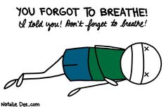this is me when I exercise. for some reason I instinctively try to hold my breath when I need oxygen the most.