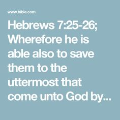 Hebrews 7:25-26; Wherefore he is able also to save them to the uttermost that come unto God by him, seeing he ever liveth to make intercession for them.  For such an high priest became us, who is holy, harmless, undefiled, separate from sinners, and made higher than the heavens;