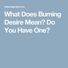 What Does Burning Desire Mean? Do You Have One?