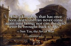 """""""But a kingdom that has once been destroyed can never come again into being; nor can the dead ever be brought back to life.""""  — Sun Tzu, the Art of War"""