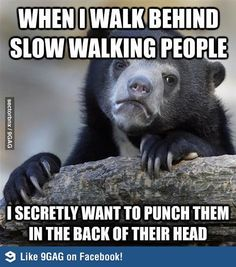 When I walk behind slow walking people...Except for the elderly, pregnant women and children.