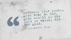 Authors, like coins, grow dear as they grow old:It is the rust we value, not the gold. - Alexander Pope