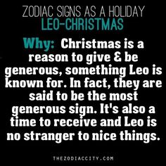 leo - christmas. why: christmas is a reason to give and be generous, something leo is known for. in fact, they are said to be the most generous sign. its also a time to receive and leo is no stranger to nice things