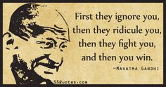 First they ignore you, then they ridicule you, then they fight you, and then you win.