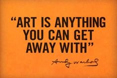 Art is anything you can get away with. -Andy Warhol