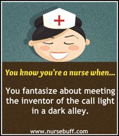 You know you're a nurse when...you fantasize about meeting the inventor of the call light in a dark alley.