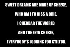 Sweet dreams are made of cheese...lmao!