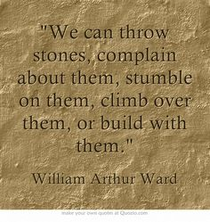 """""""We can throw stones, complain about them, stumble on them, climb over them, or build with them."""" ~ William Arthur Ward"""