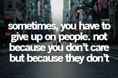 sometimes, you have to give up on people, not because you don't care but because they don't