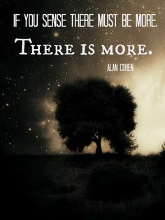 """If you sense there must be more, there is more."" - Alan Cohen"