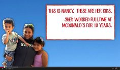 This is Nancy. These are her kids. She's worked full-time at McDonald's for 10 years. She earns $8.25 an hour. She can't support her family on McDonald's low wage so she calls McDonald's  employee helpline. They inform her that she can get on medicaid and snap.