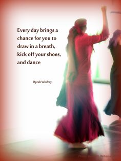 Hilal Dance is my inspiration - this is one of my photos with a quote from Oprah that reminds me to grab the opportunity to dance