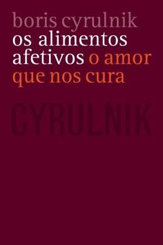 Os Alimentos Afetivos: o amor que nos cura - Boris Cyrulnick