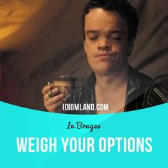 """""""Weigh your options"""" means """"to think carefully about your possibilities or choices"""". Usage in a movie (""""In Bruges""""): - So tell me, Jim, whose side do I fight on in this wonderful war? - I think you need to weigh up all your options and let your conscience decide, Ken. #idiom #idioms #slang #saying #sayings #phrase #phrases #expression #expressions #english #englishlanguage #learnenglish #studyenglish #language #vocabulary #dictionary #grammar #efl #esl #tesl #tefl #toefl #ielts #toeic"""