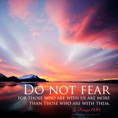 Do not fear, for those who are with us are more than those who are with them. 2 Kings 6:16
