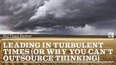 Leading in Turbulent Times (or why you can't outsource thinking)
