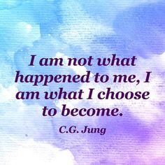 """I am not what happened to me, I am what I choose to become."" — C.G. Jung"