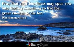 Pray that your loneliness may spur you into finding something to live for, great enough to die for. Dag Hammarskjold