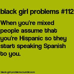 lol they don't start speaking spanish to me but they do assume I'm hispanic