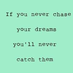 chase your dreams to catch them.