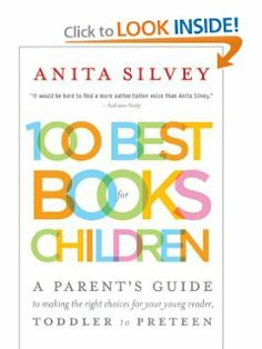 100 Best Books for Children: A Parent's Guide to Making the Right Choices for Your Young Reader, Toddler to Preteen by Anita Silvey. $9.95. Publisher: Mariner Books; Reprint edition (August 8, 2005). Author: Anita Silvey. Publication: August 8, 2005