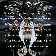 No one can coceive a supernatural Being, and what none can conceive, none ought to worship, or even assert the existence of. Who worships a something of which he knows nothing, is an idolater. To talk of, or bow down to it, is nonsensical; to pretend affection for it, is worse than nonsensical.