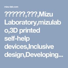 水ラボラトリ,水ラボ,Mizu Laboratory,mizulabo,3D printed self-help devices,Inclusive design,Developing 3D printed gadgets for the elderly and people with a loss in functioning.The assistive tools must be simple and cool like products for healthy persons.