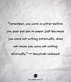 """remember, you were a writer before you ever put pen to paper. just because you were not writing externally. does not mean you were not writing internally."" ― Nayyirah Waheed"