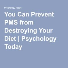 You Can Prevent PMS from Destroying Your Diet | Psychology Today