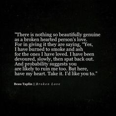 """There is nothing so beautifully genuine as a broken hearted person's love. For in giving it they are saying, """"Yes, I have burned to smoke and ash fir the ones I have loved. I have been devoured, slowly, then spat back out. And probability suggests you are likely to ruin me too. But here, have my heart. Take it. I'd like you to. Beau Taplin by Emma911!"""