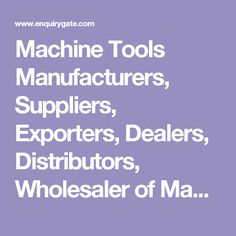 Machine Tools Manufacturers, Suppliers, Exporters, Dealers, Distributors, Wholesaler of Machine Tools in india. EnquiryGate.
