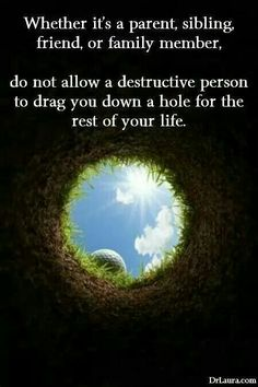 Whether it's a parent, sibling, friend, or other family member, do not allow a destructive person to drag you down a hole for the rest of your life.