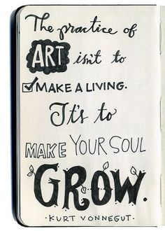 The practise of art isn't to make a living. It's to make your soul grow.