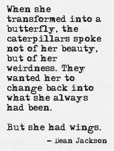 """""""When she transformed into a butterfly, the caterpillars spoke not of her beauty, but of her weirdness. They wanted her to change back into what she always had been. But she had wings."""" - Quote by Dean Jackson Now Quotes, Great Quotes, Quotes To Live By, Inspirational Quotes, Stay Strong Quotes, Motivational Sayings, Sassy Quotes, The Words, Cool Words"""