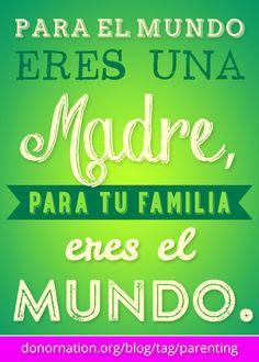 Para el mundo eres una madre, para tu familia eres el Mundo. #madre #frases donornation.org/blog/tag/parenting