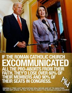 """""""If the Roman Catholic Church excommunicated all the pro-aborts from their faith, they'd lose over 60% of their members and 90% of their seats in congress."""" 
