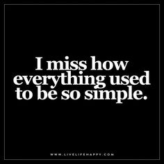 I miss how everything used to be so simple.