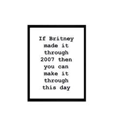Britney If Britney made it through 2007 then you can make it through this day Digitaldruck auf 120gr/qm Papier , offwhite Format : DIN A3 Der schwarze Rahmen dient nur zu Darstellungszwecken...