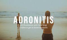 Adronitis: Frustrar-se com a quantidade de tempo necessário para se conhecer bem alguém. Dicionário das Tristezas Obscuras;