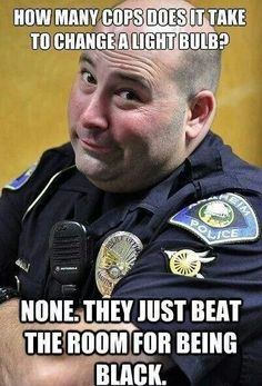 Police brutality. (OK this kinda mean for the gross generalization of officers,  but funny!)