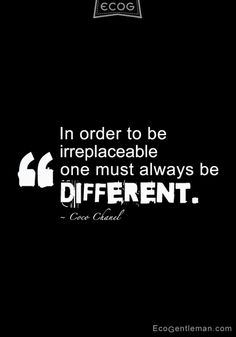 ♂ Quotes about being different - In order to be irreplaceable, one must always be different - ecogentleman