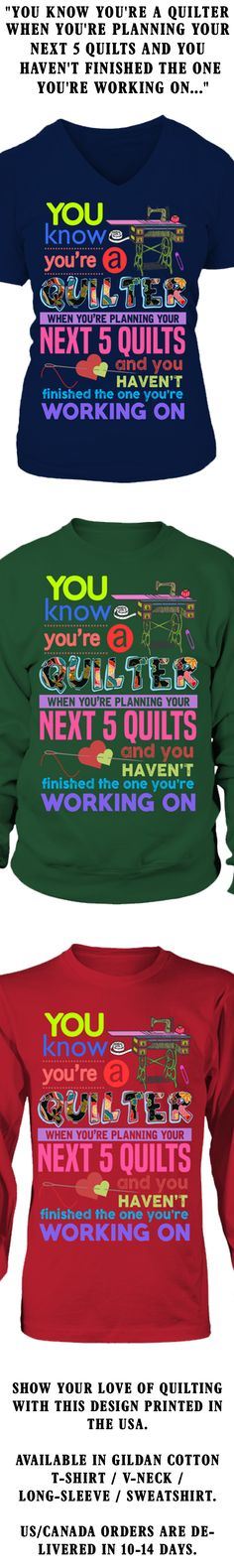 You Know You're A Quilter When You're Planning Your Next 5 Quilts And You Haven't Finished The One You're Working On...  Show your love of Quilting with this design printed in the USA.  Available in Gildan Cotton T-Shirt / V-Neck / Long-Sleeve / Sweatshirt.   US/Canada orders are delivered in 10-14 days.