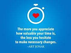 """The more you appreciate how valuable your time is, the less you hesitate to make necessary changes."" - Art Jonak"