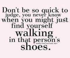 And maybe if you step down off your pedestal, you will see that you have worn the same shoes!
