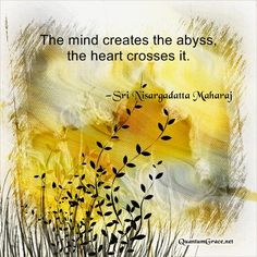 """The mind creates the abyss, the heart crosses it."" —Sri Nisargadatta Maharaj 